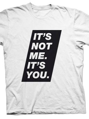 Picture of white T-shirt with the text: It's Not Me. It's You.